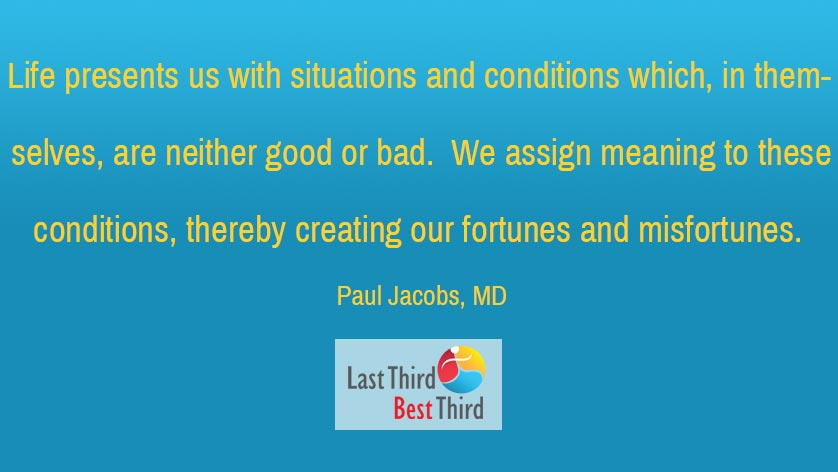 """Life presents us with situations and conditions which, in themselves, are neither good or bad. We assign meaning to these conditions, thereby creating our fortunes and misfortunes."" Paul Jacobs, MD"