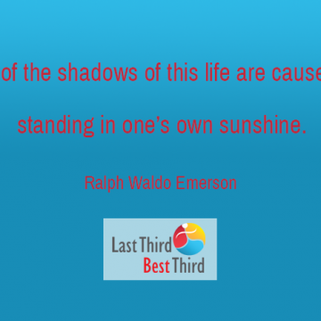 """Most of the shadows of this life are caused by standing in one's own sunshine."" ~ Ralph Waldo Emerson"