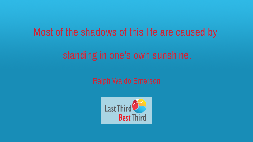 """""""Most of the shadows of this life are caused by standing in one's own sunshine."""" ~ Ralph Waldo Emerson"""