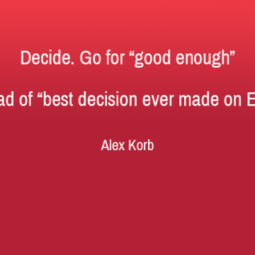 Decide - Go for good enough instead of best decision ever made on Earth - Alex Korb