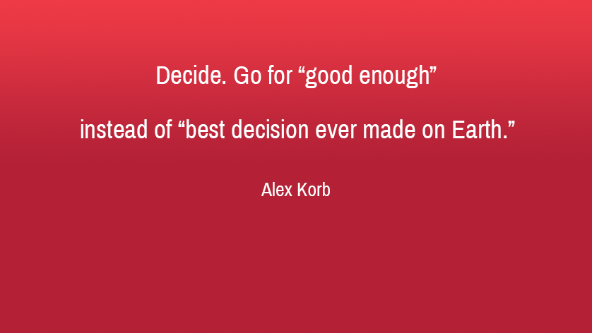 Decide - Go for good enough instead ofbest decision ever made on Earth - Alex Korb