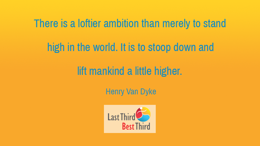 There is a loftier ambition than merely to stand high in the world. It is to stoop down and lift mankind a little higher.