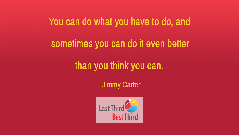 You can do what you have to do and sometimes you can do it even better than you think.