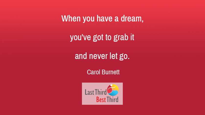"""When you have a dream, you've got to grab it and never let it go"". Carol Burnett"